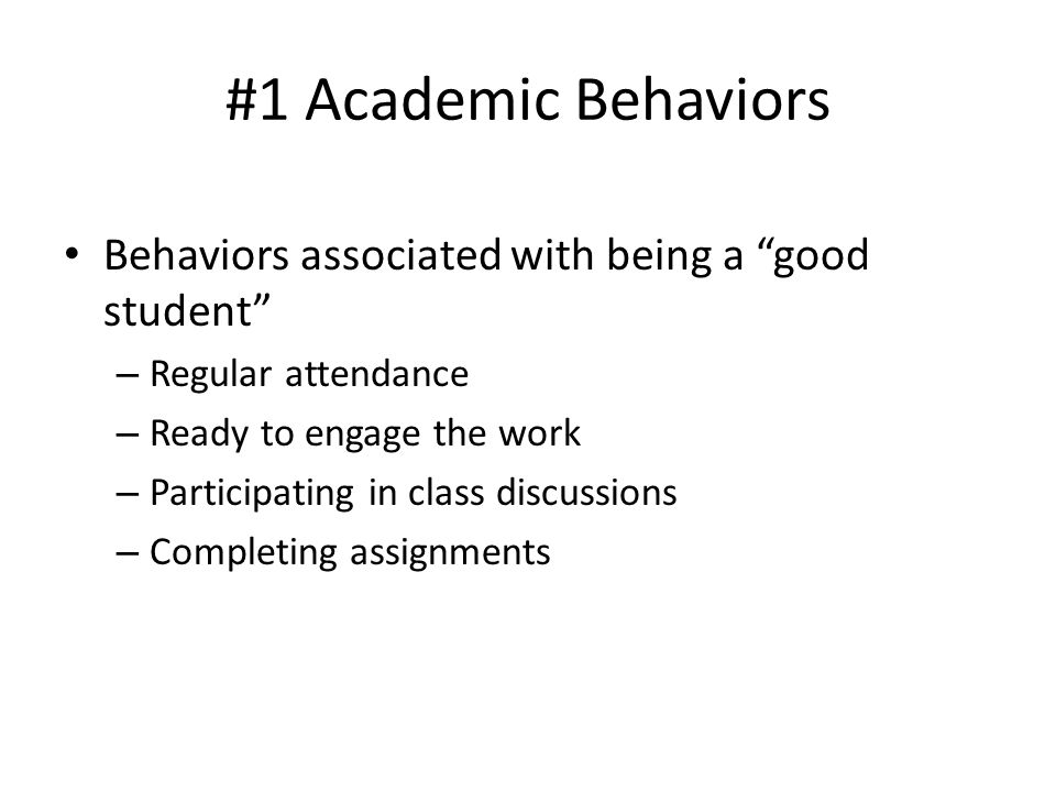 "#1 Academic Behaviors Behaviors associated with being a ""good student"" – Regular attendance – Ready to engage the work – Participating in class discus"