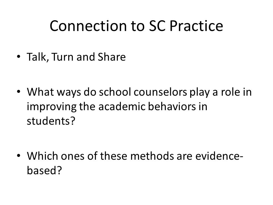 Connection to SC Practice Talk, Turn and Share What ways do school counselors play a role in improving the academic behaviors in students? Which ones