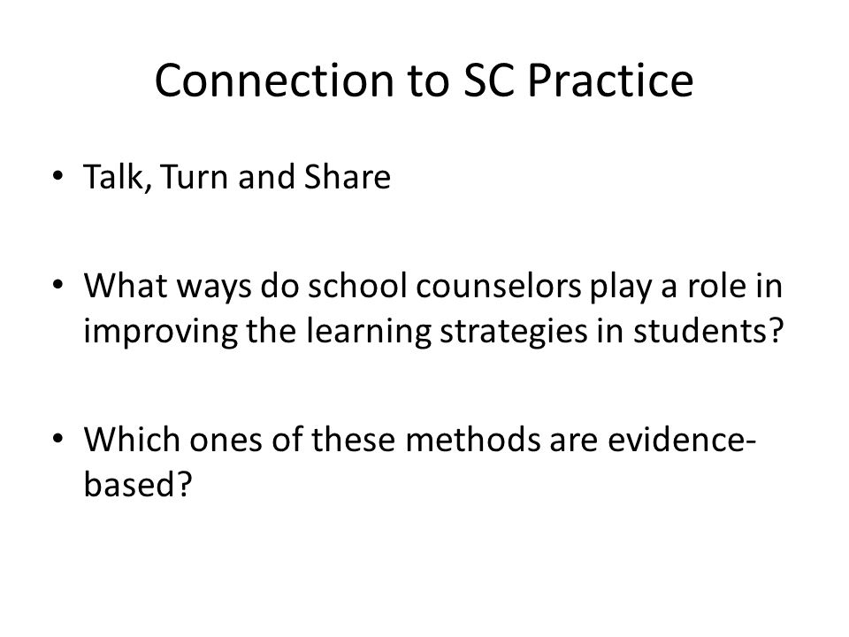 Connection to SC Practice Talk, Turn and Share What ways do school counselors play a role in improving the learning strategies in students? Which ones