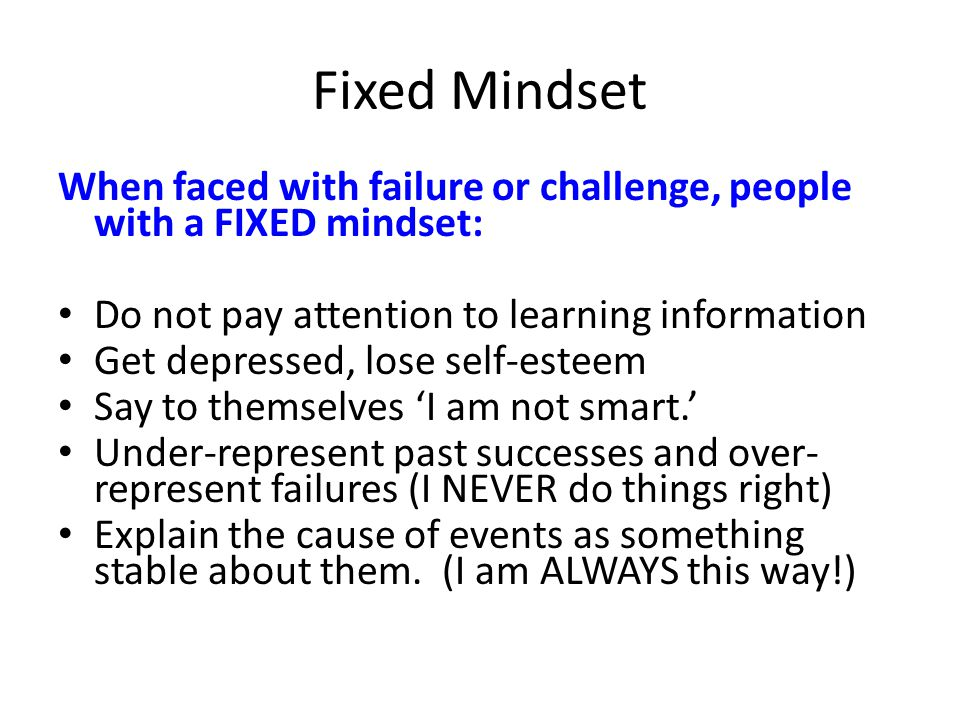 Fixed Mindset When faced with failure or challenge, people with a FIXED mindset: Do not pay attention to learning information Get depressed, lose self