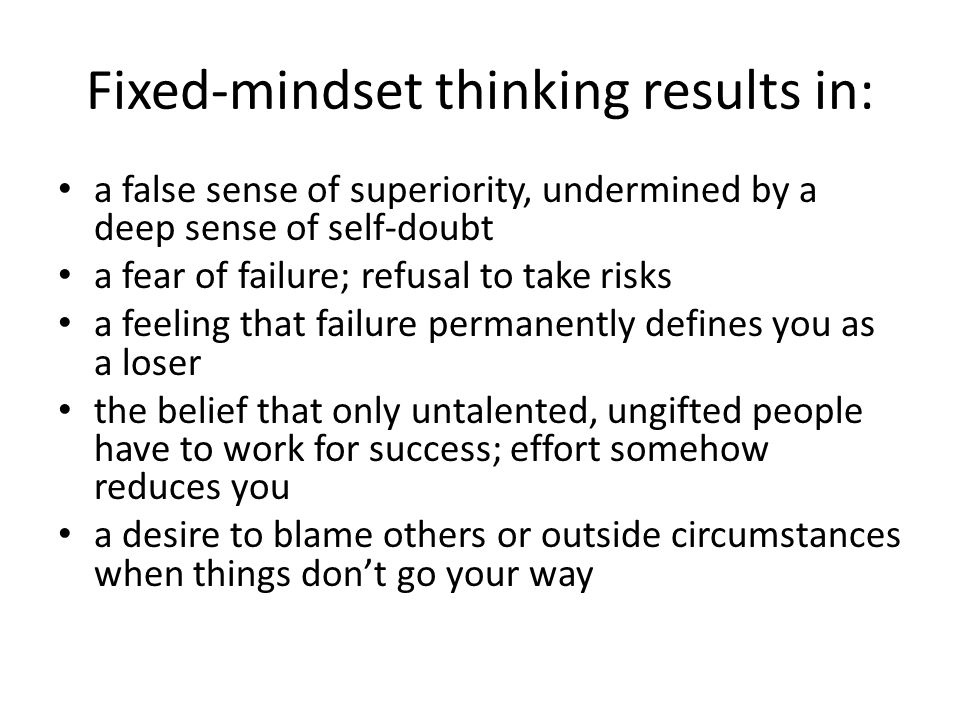 Fixed-mindset thinking results in: a false sense of superiority, undermined by a deep sense of self-doubt a fear of failure; refusal to take risks a f