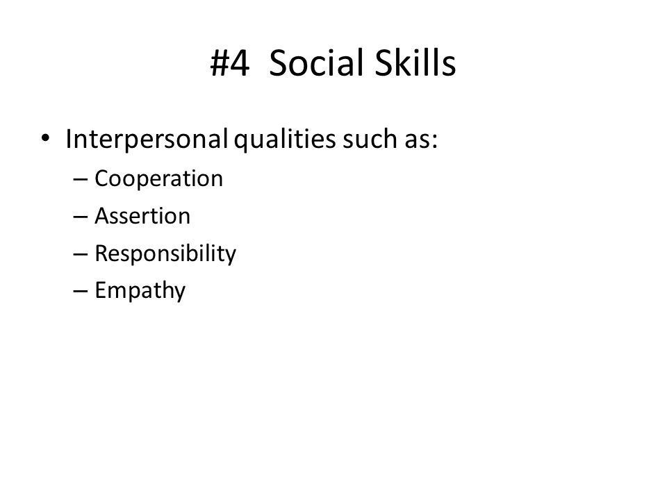 #4 Social Skills Interpersonal qualities such as: – Cooperation – Assertion – Responsibility – Empathy