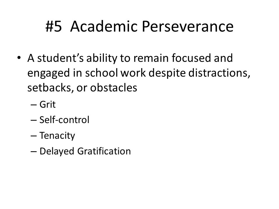 #5 Academic Perseverance A student's ability to remain focused and engaged in school work despite distractions, setbacks, or obstacles – Grit – Self-c