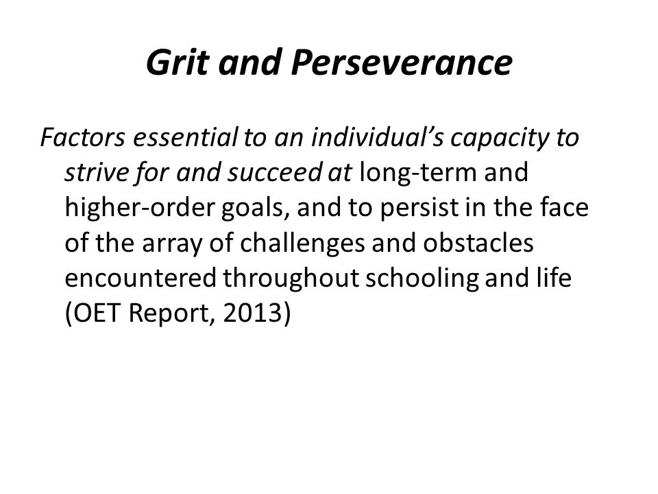 Grit and Perseverance Factors essential to an individual's capacity to strive for and succeed at long-term and higher-order goals, and to persist in t