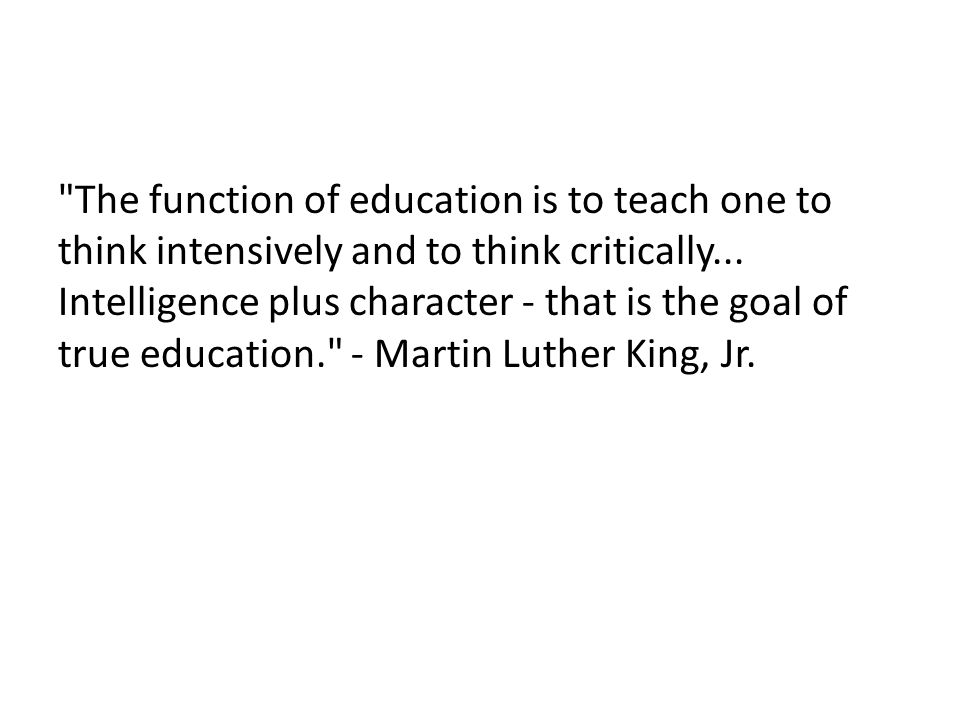 The function of education is to teach one to think intensively and to think critically...