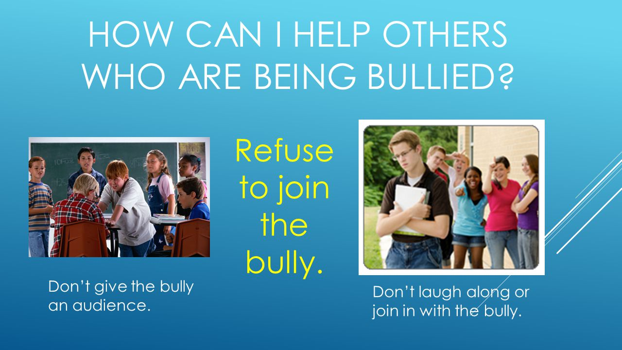 HOW CAN I HELP OTHERS WHO ARE BEING BULLIED. Don't give the bully an audience.