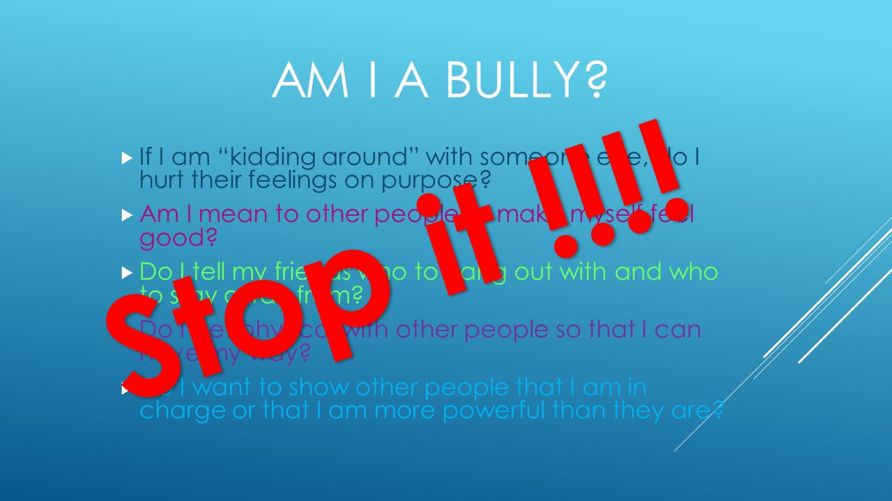 AM I A BULLY.  If I am kidding around with someone else, do I hurt their feelings on purpose.