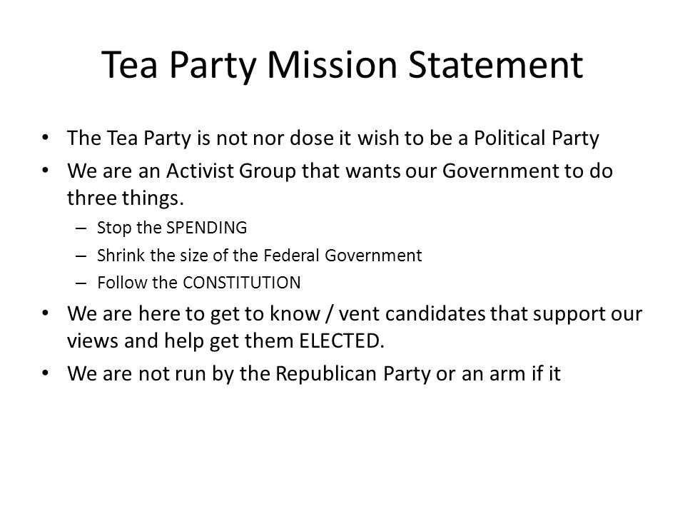 Tea Party Mission Statement The Tea Party is not nor dose it wish to be a Political Party We are an Activist Group that wants our Government to do three things.