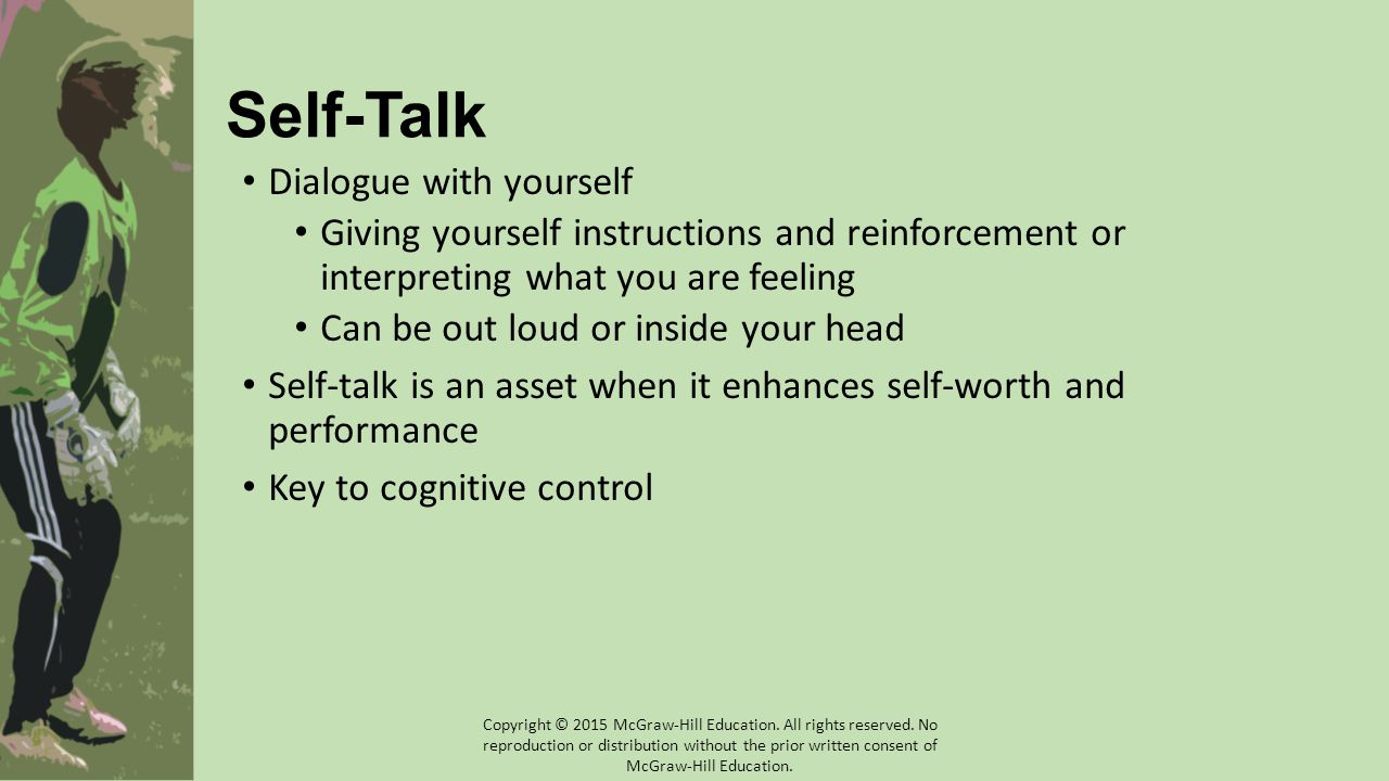 Self-Talk Dialogue with yourself Giving yourself instructions and reinforcement or interpreting what you are feeling Can be out loud or inside your head Self-talk is an asset when it enhances self-worth and performance Key to cognitive control Copyright © 2015 McGraw-Hill Education.