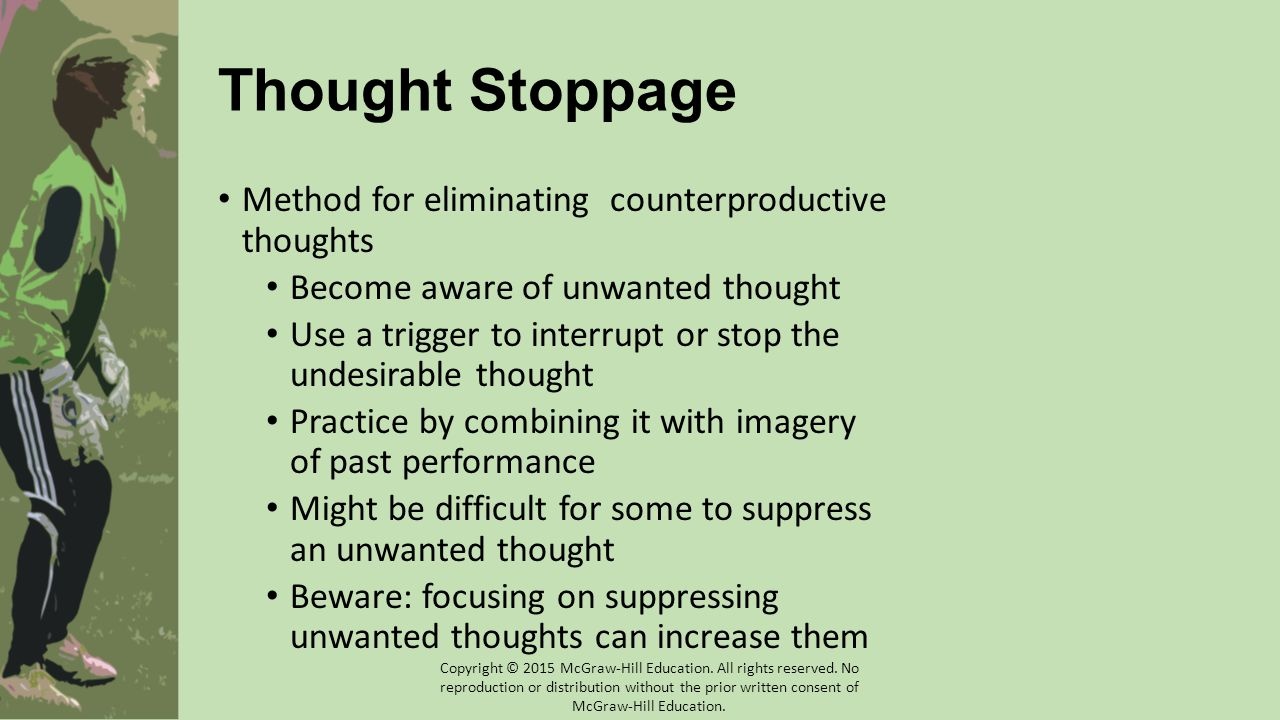 Thought Stoppage Method for eliminating counterproductive thoughts Become aware of unwanted thought Use a trigger to interrupt or stop the undesirable thought Practice by combining it with imagery of past performance Might be difficult for some to suppress an unwanted thought Beware: focusing on suppressing unwanted thoughts can increase them Copyright © 2015 McGraw-Hill Education.