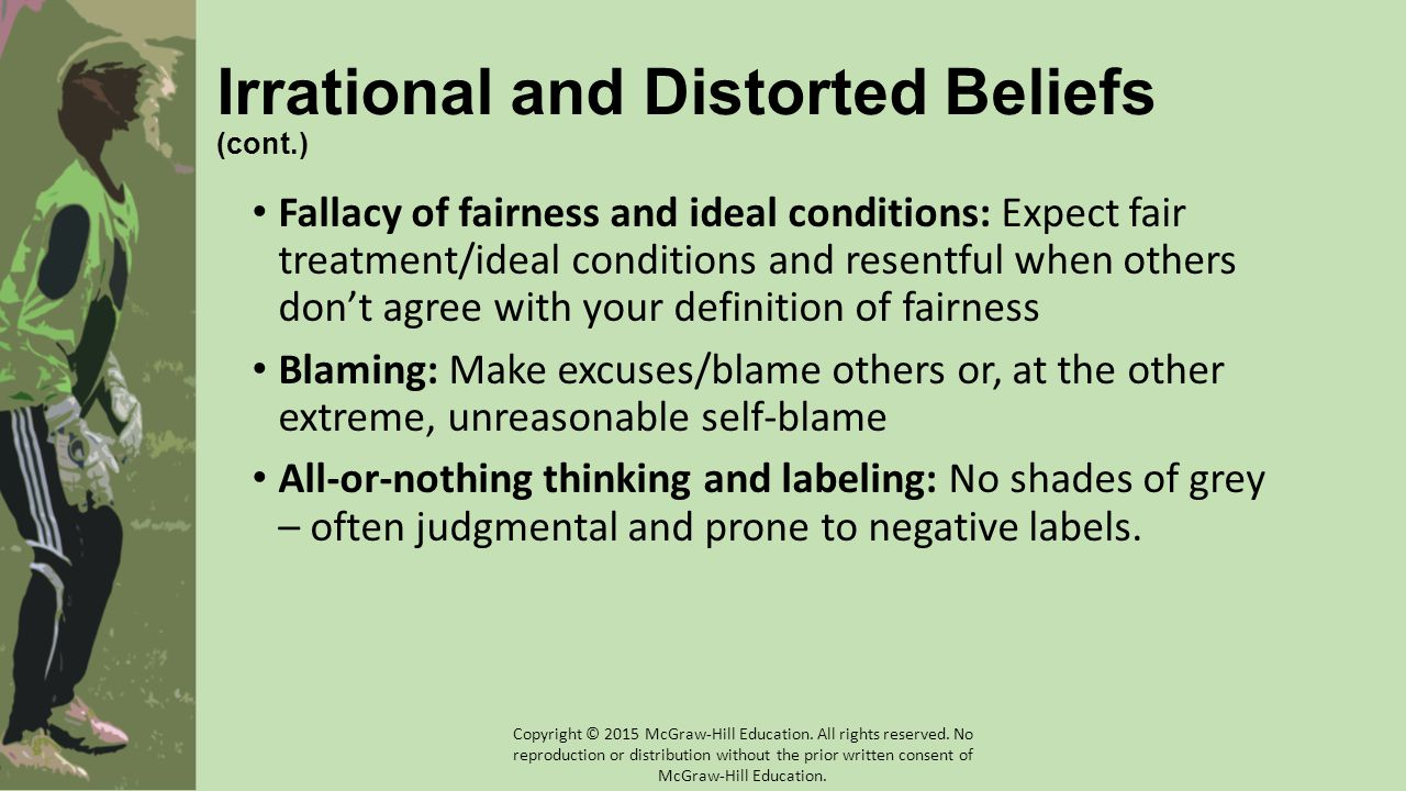 Irrational and Distorted Beliefs (cont.) Fallacy of fairness and ideal conditions: Expect fair treatment/ideal conditions and resentful when others don't agree with your definition of fairness Blaming: Make excuses/blame others or, at the other extreme, unreasonable self-blame All-or-nothing thinking and labeling: No shades of grey – often judgmental and prone to negative labels.