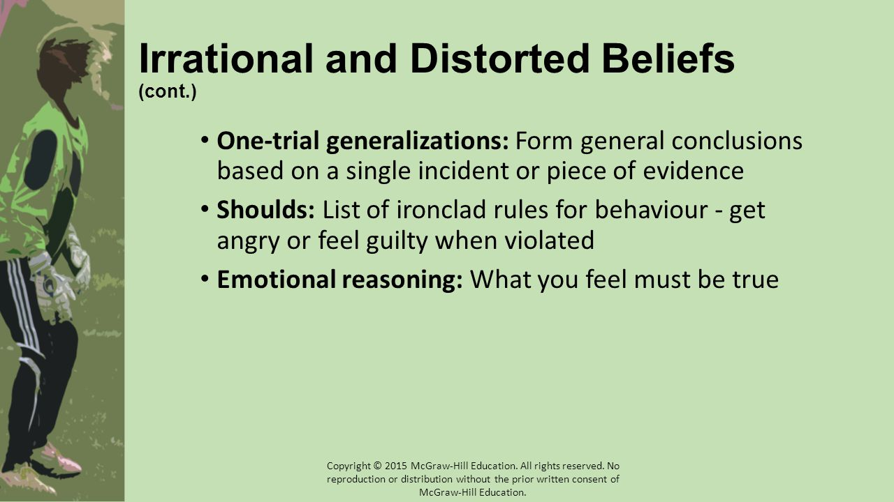 Irrational and Distorted Beliefs (cont.) One-trial generalizations: Form general conclusions based on a single incident or piece of evidence Shoulds: List of ironclad rules for behaviour - get angry or feel guilty when violated Emotional reasoning: What you feel must be true Copyright © 2015 McGraw-Hill Education.