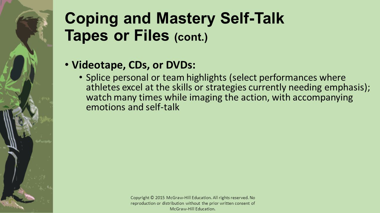 Coping and Mastery Self-Talk Tapes or Files (cont.) Videotape, CDs, or DVDs: Splice personal or team highlights (select performances where athletes excel at the skills or strategies currently needing emphasis); watch many times while imaging the action, with accompanying emotions and self-talk Copyright © 2015 McGraw-Hill Education.