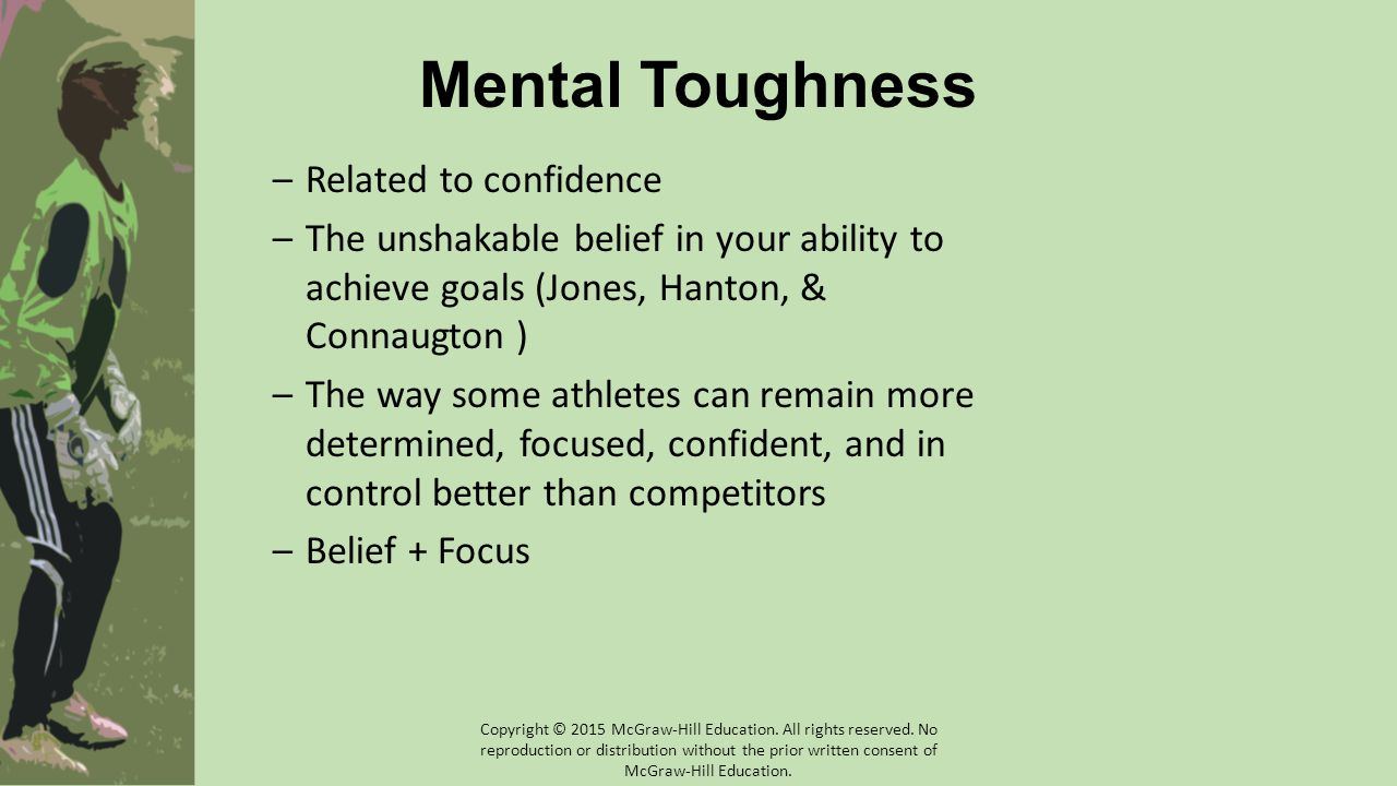 Mental Toughness –Related to confidence –The unshakable belief in your ability to achieve goals (Jones, Hanton, & Connaugton ) –The way some athletes can remain more determined, focused, confident, and in control better than competitors –Belief + Focus Copyright © 2015 McGraw-Hill Education.