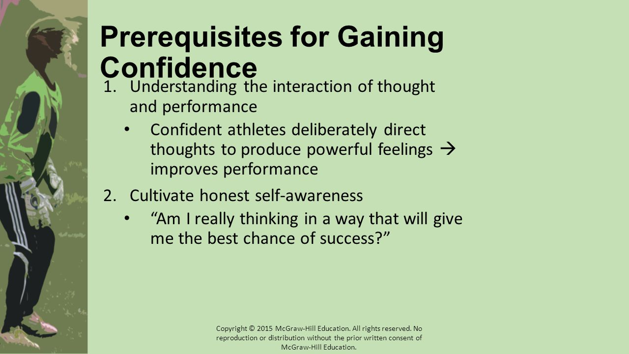 Prerequisites for Gaining Confidence 1.Understanding the interaction of thought and performance Confident athletes deliberately direct thoughts to produce powerful feelings  improves performance 2.Cultivate honest self-awareness Am I really thinking in a way that will give me the best chance of success? Copyright © 2015 McGraw-Hill Education.