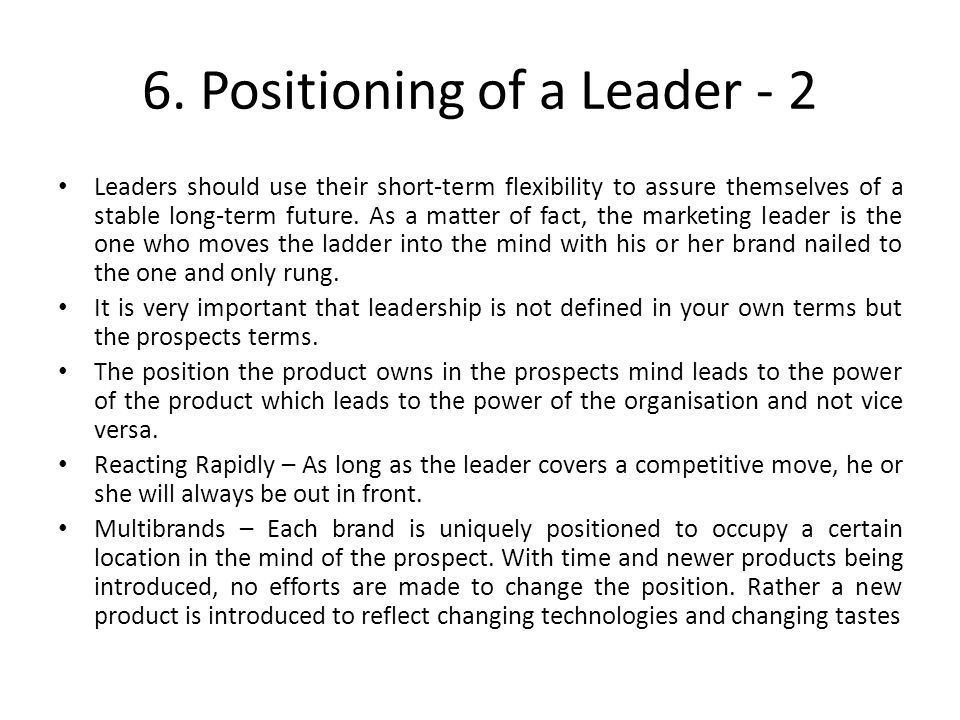 6. Positioning of a Leader - 2 Leaders should use their short-term flexibility to assure themselves of a stable long-term future. As a matter of fact,