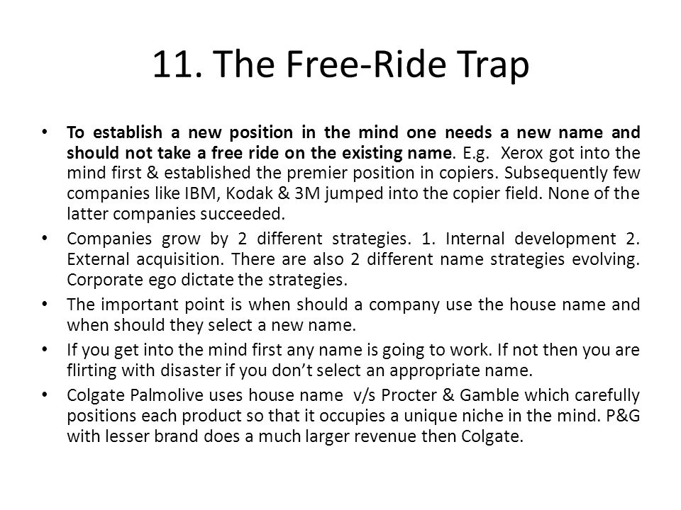 11. The Free-Ride Trap To establish a new position in the mind one needs a new name and should not take a free ride on the existing name. E.g. Xerox g