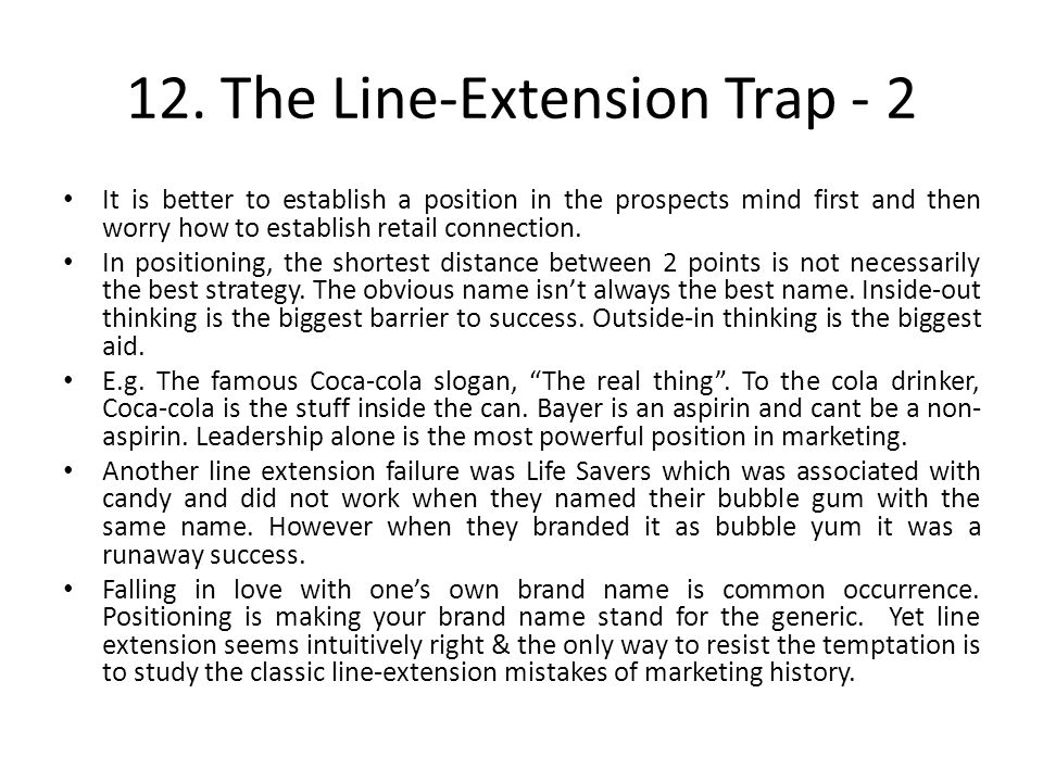 12. The Line-Extension Trap - 2 It is better to establish a position in the prospects mind first and then worry how to establish retail connection. In