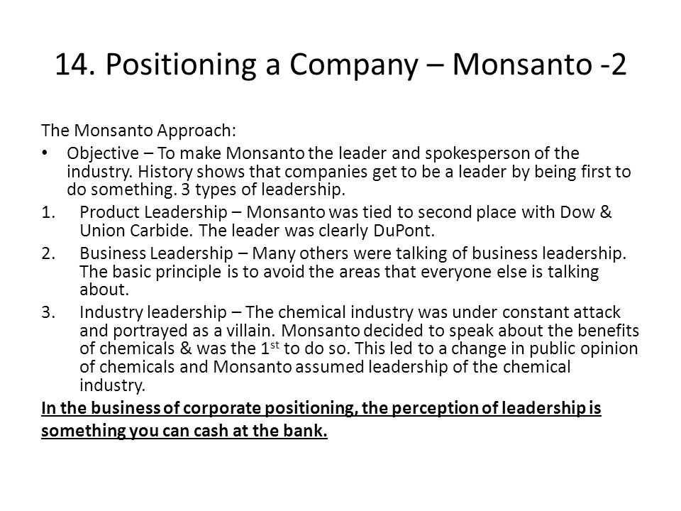 14. Positioning a Company – Monsanto -2 The Monsanto Approach: Objective – To make Monsanto the leader and spokesperson of the industry. History shows