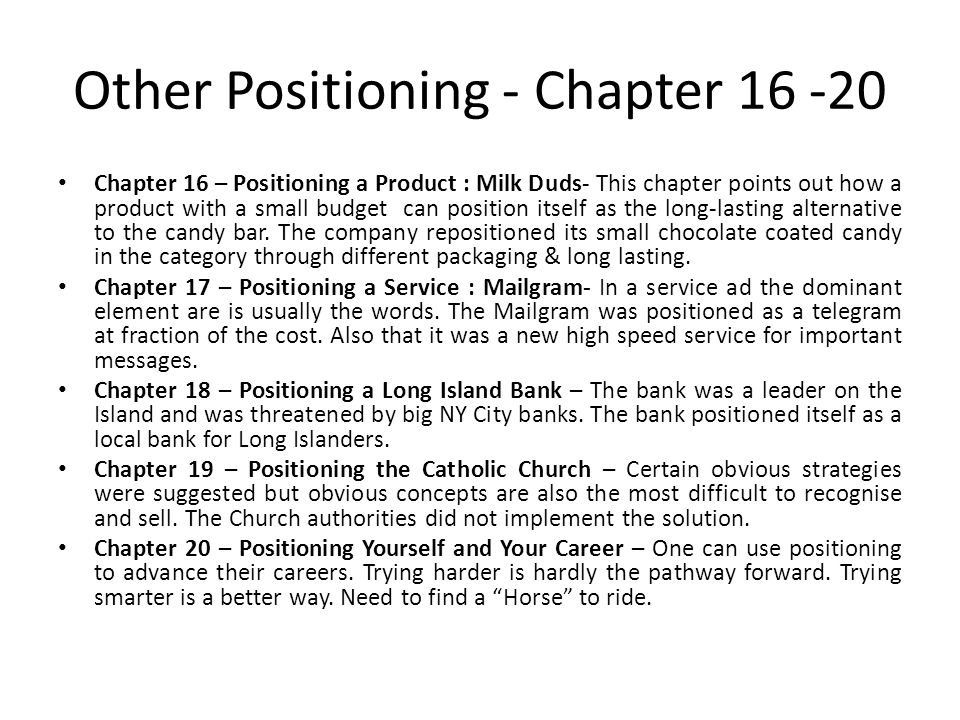 Other Positioning - Chapter 16 -20 Chapter 16 – Positioning a Product : Milk Duds- This chapter points out how a product with a small budget can position itself as the long-lasting alternative to the candy bar.
