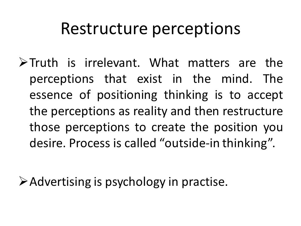 Restructure perceptions  Truth is irrelevant.