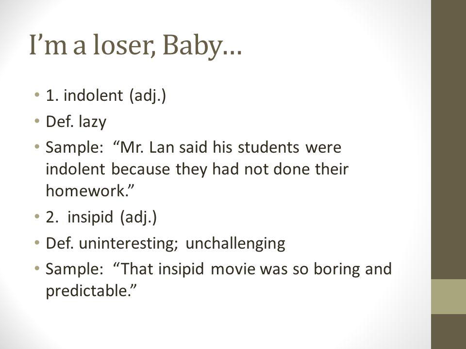 I'm a loser, Baby… 1. indolent (adj.) Def. lazy Sample: Mr.