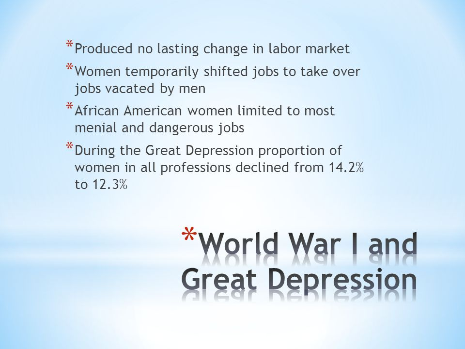 * Produced no lasting change in labor market * Women temporarily shifted jobs to take over jobs vacated by men * African American women limited to most menial and dangerous jobs * During the Great Depression proportion of women in all professions declined from 14.2% to 12.3%
