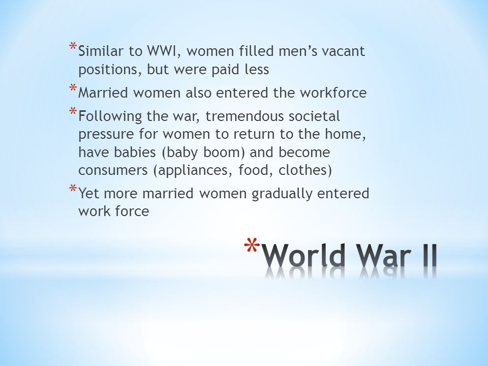 * Similar to WWI, women filled men's vacant positions, but were paid less * Married women also entered the workforce * Following the war, tremendous societal pressure for women to return to the home, have babies (baby boom) and become consumers (appliances, food, clothes) * Yet more married women gradually entered work force
