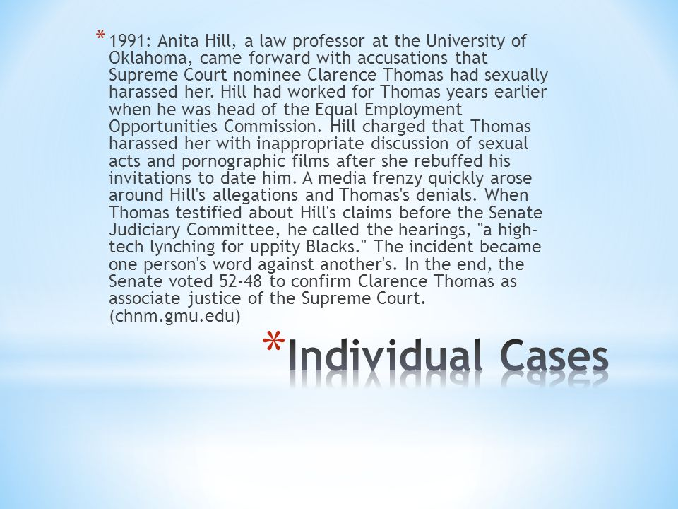 * 1991: Anita Hill, a law professor at the University of Oklahoma, came forward with accusations that Supreme Court nominee Clarence Thomas had sexually harassed her.