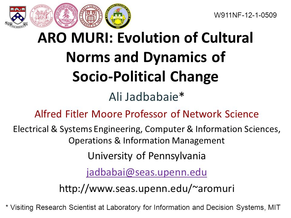 ARO MURI: Evolution of Cultural Norms and Dynamics of Socio-Political Change Ali Jadbabaie* Alfred Fitler Moore Professor of Network Science Electrical & Systems Engineering, Computer & Information Sciences, Operations & Information Management University of Pennsylvania jadbabai@seas.upenn.edu http://www.seas.upenn.edu/~aromuri W911NF-12-1-0509 * Visiting Research Scientist at Laboratory for Information and Decision Systems, MIT