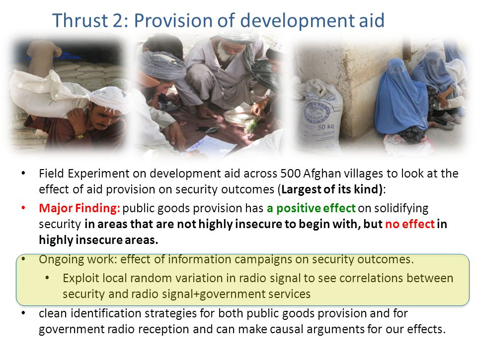 Field Experiment on development aid across 500 Afghan villages to look at the effect of aid provision on security outcomes (Largest of its kind): Major Finding: public goods provision has a positive effect on solidifying security in areas that are not highly insecure to begin with, but no effect in highly insecure areas.