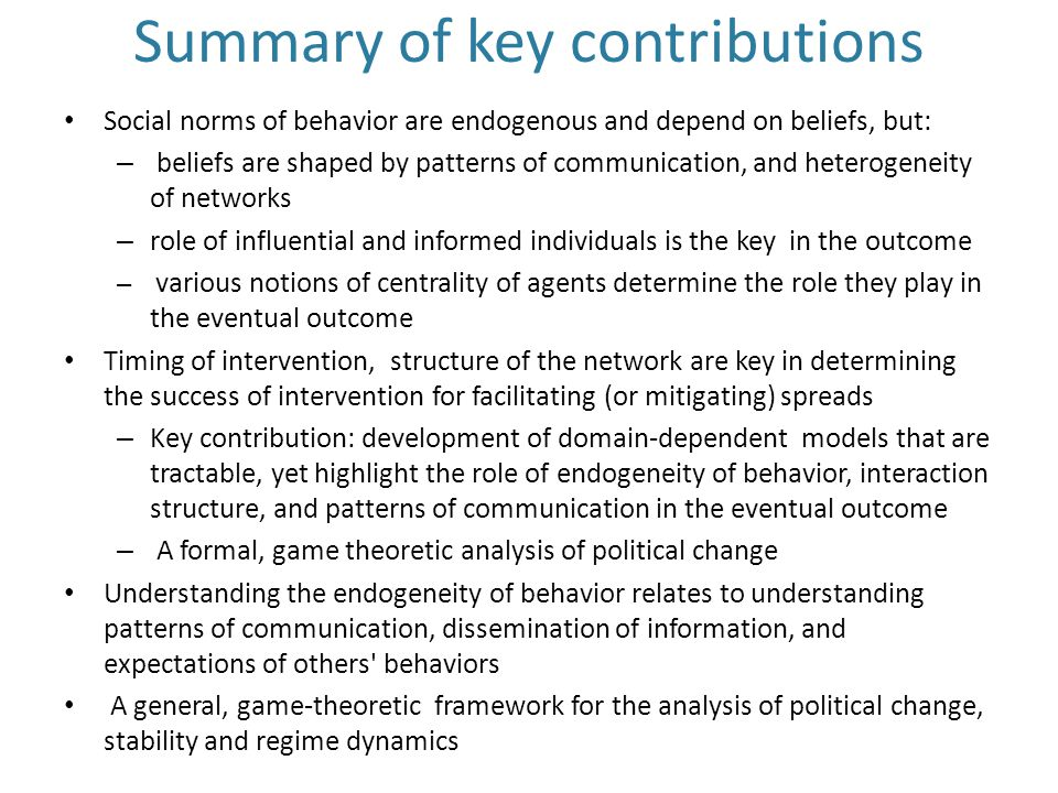 Summary of key contributions Social norms of behavior are endogenous and depend on beliefs, but: – beliefs are shaped by patterns of communication, and heterogeneity of networks – role of influential and informed individuals is the key in the outcome – various notions of centrality of agents determine the role they play in the eventual outcome Timing of intervention, structure of the network are key in determining the success of intervention for facilitating (or mitigating) spreads – Key contribution: development of domain-dependent models that are tractable, yet highlight the role of endogeneity of behavior, interaction structure, and patterns of communication in the eventual outcome – A formal, game theoretic analysis of political change Understanding the endogeneity of behavior relates to understanding patterns of communication, dissemination of information, and expectations of others behaviors A general, game-theoretic framework for the analysis of political change, stability and regime dynamics