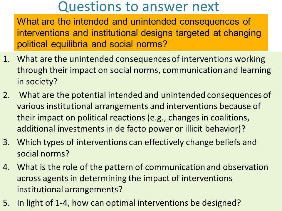 Questions to answer next 1.What are the unintended consequences of interventions working through their impact on social norms, communication and learning in society.