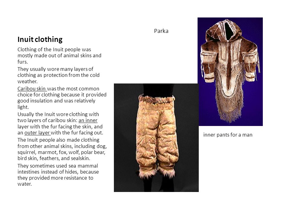 Inuit clothing Parka inner pants for a man Clothing of the Inuit people was mostly made out of animal skins and furs.
