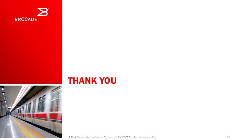 THANK YOU © 2014 Brocade Communications Systems, Inc. CONFIDENTIAL—For Internal Use Only 41