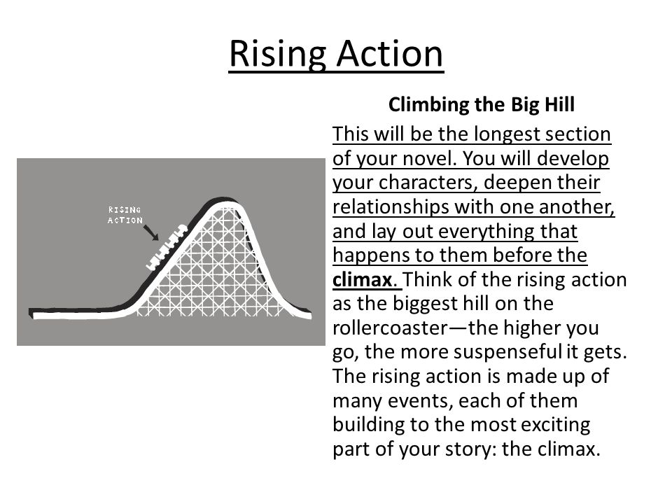 Rising Action Climbing the Big Hill This will be the longest section of your novel. You will develop your characters, deepen their relationships with