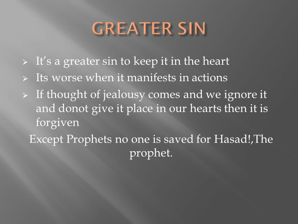  It's a greater sin to keep it in the heart  Its worse when it manifests in actions  If thought of jealousy comes and we ignore it and donot give it place in our hearts then it is forgiven Except Prophets no one is saved for Hasad!,The prophet.