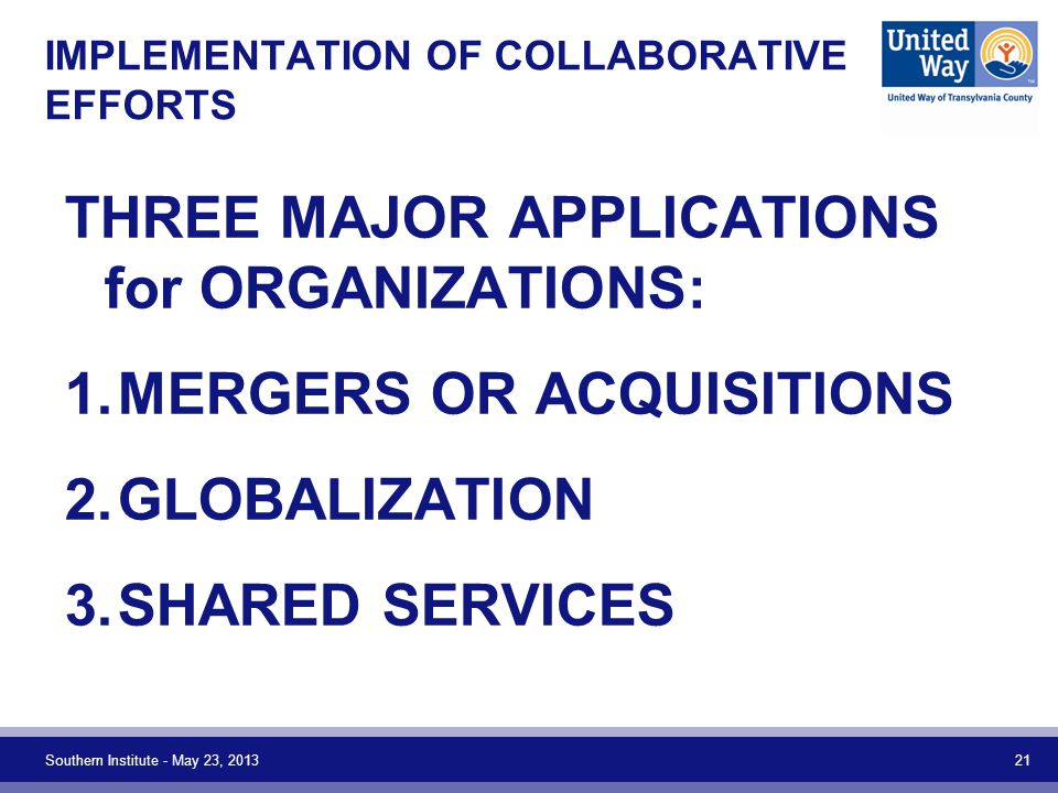 IMPLEMENTATION OF COLLABORATIVE EFFORTS THREE MAJOR APPLICATIONS for ORGANIZATIONS: 1.MERGERS OR ACQUISITIONS 2.GLOBALIZATION 3.SHARED SERVICES Southe
