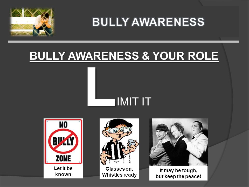 BULLY AWARENESS & YOUR ROLE L IMIT IT Glasses on, Whistles ready Let it be known It may be tough, but keep the peace!