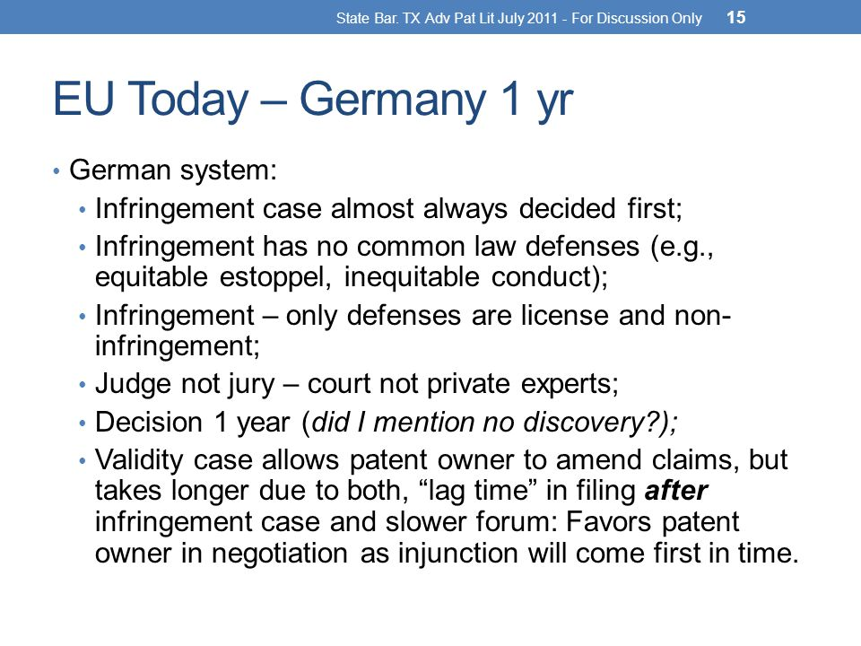 EU Today – Germany 1 yr German system: Infringement case almost always decided first; Infringement has no common law defenses (e.g., equitable estoppel, inequitable conduct); Infringement – only defenses are license and non- infringement; Judge not jury – court not private experts; Decision 1 year (did I mention no discovery?); Validity case allows patent owner to amend claims, but takes longer due to both, lag time in filing after infringement case and slower forum: Favors patent owner in negotiation as injunction will come first in time.