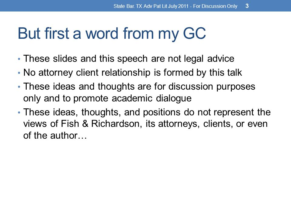 But first a word from my GC These slides and this speech are not legal advice No attorney client relationship is formed by this talk These ideas and thoughts are for discussion purposes only and to promote academic dialogue These ideas, thoughts, and positions do not represent the views of Fish & Richardson, its attorneys, clients, or even of the author… State Bar.