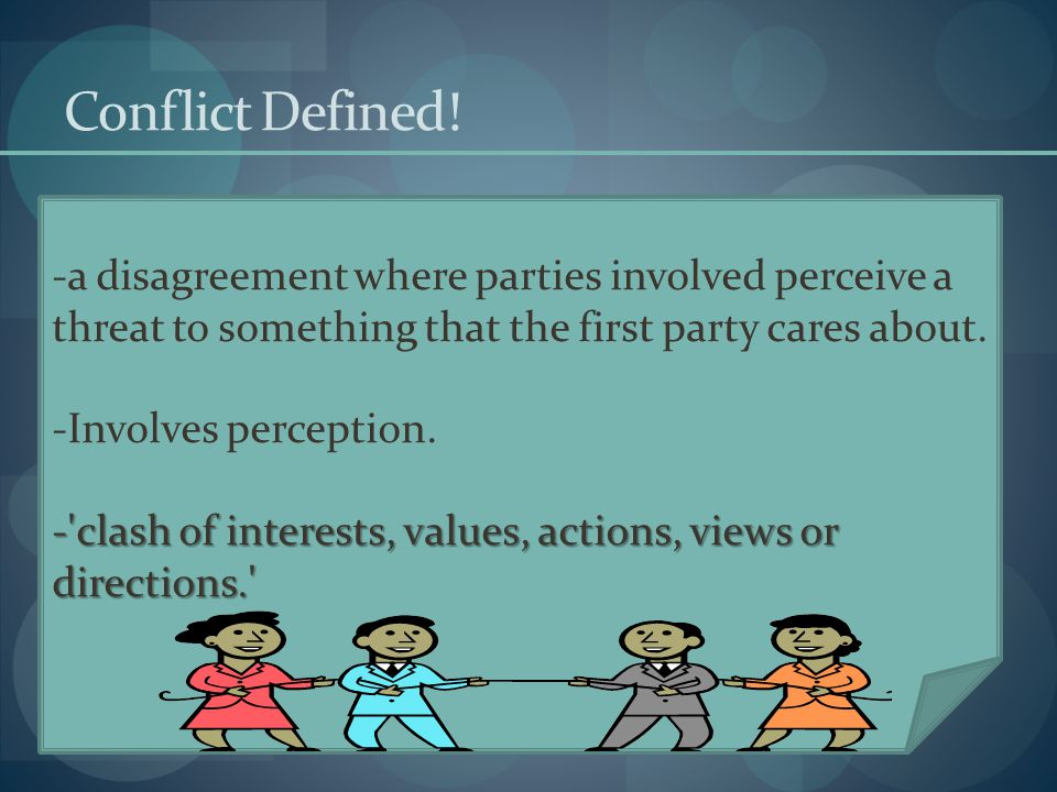 Conflict Defined! -a disagreement where parties involved perceive a threat to something that the first party cares about. -Involves perception. -'clas