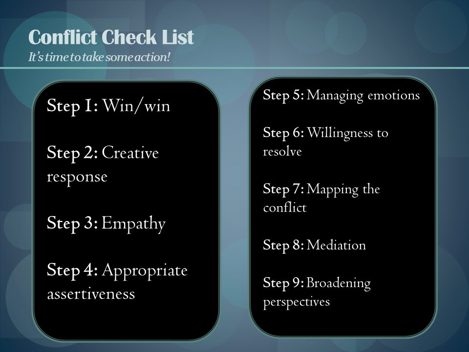 Conflict Check List It's time to take some action! Step 1: Win/win Step 2: Creative response Step 3: Empathy Step 4: Appropriate assertiveness Step 5: