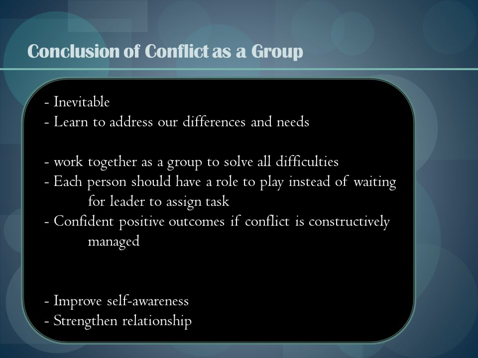 Conclusion of Conflict as a Group - Inevitable - Learn to address our differences and needs - work together as a group to solve all difficulties - Eac