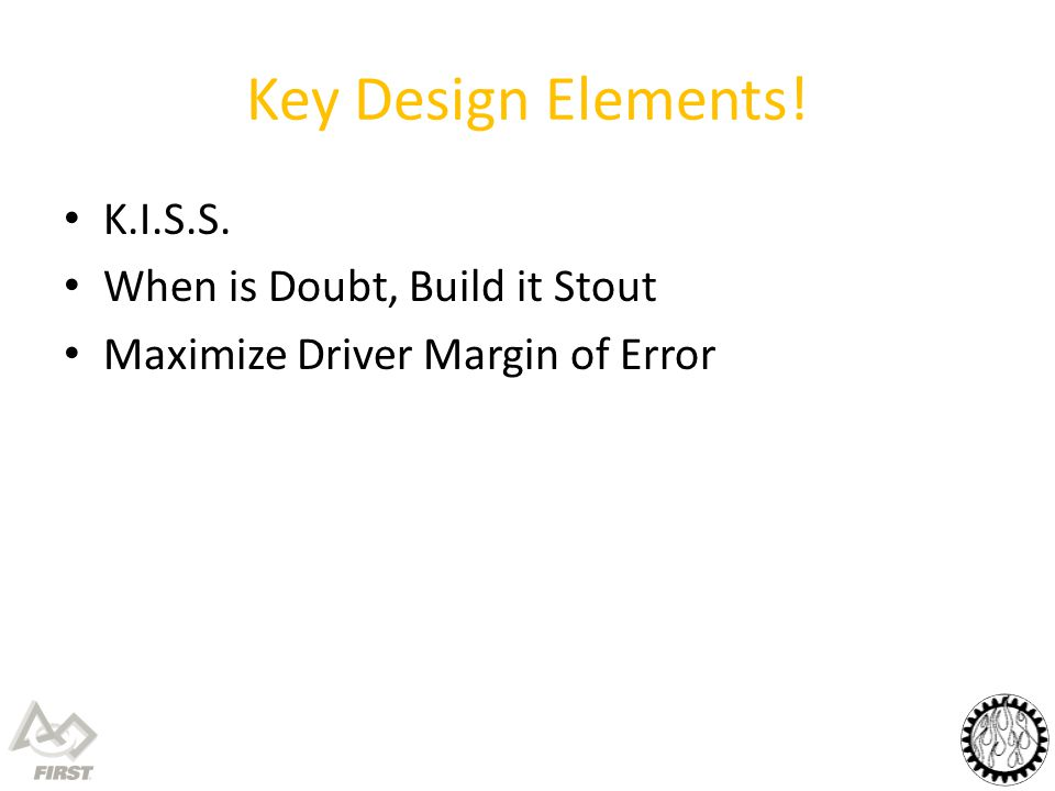 Key Design Elements! K.I.S.S. When is Doubt, Build it Stout Maximize Driver Margin of Error