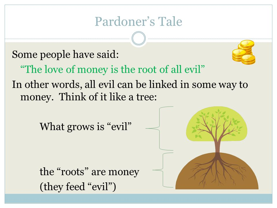 Pardoner's Tale - Journal The love of money is the root of all evil Now, what do you think: Do you believe this phrase is true.