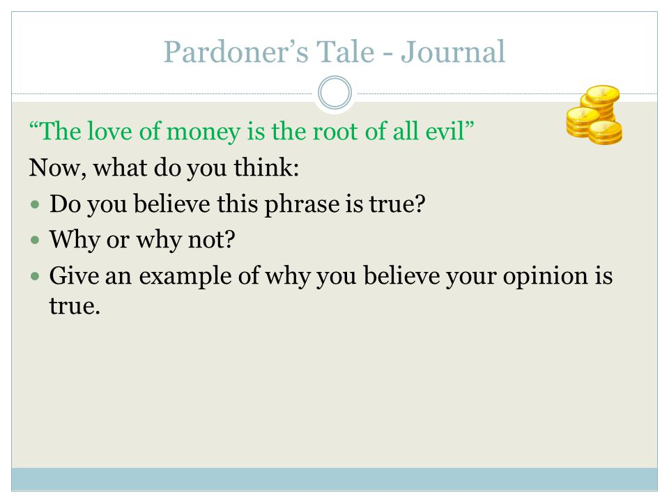 "Pardoner's Tale - Journal ""The love of money is the root of all evil"" Now, what do you think: Do you believe this phrase is true? Why or why not? Give"