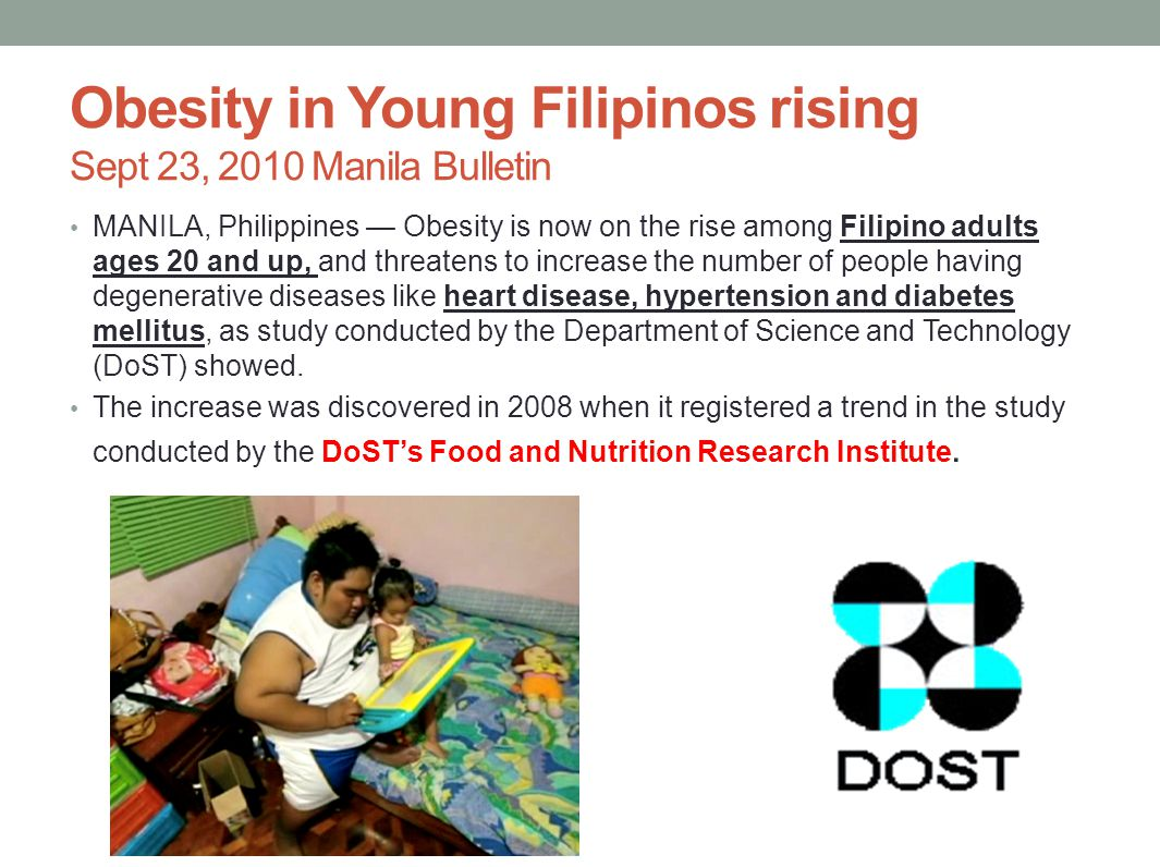 Obesity in Young Filipinos rising Sept 23, 2010 Manila Bulletin MANILA, Philippines — Obesity is now on the rise among Filipino adults ages 20 and up, and threatens to increase the number of people having degenerative diseases like heart disease, hypertension and diabetes mellitus, as study conducted by the Department of Science and Technology (DoST) showed.