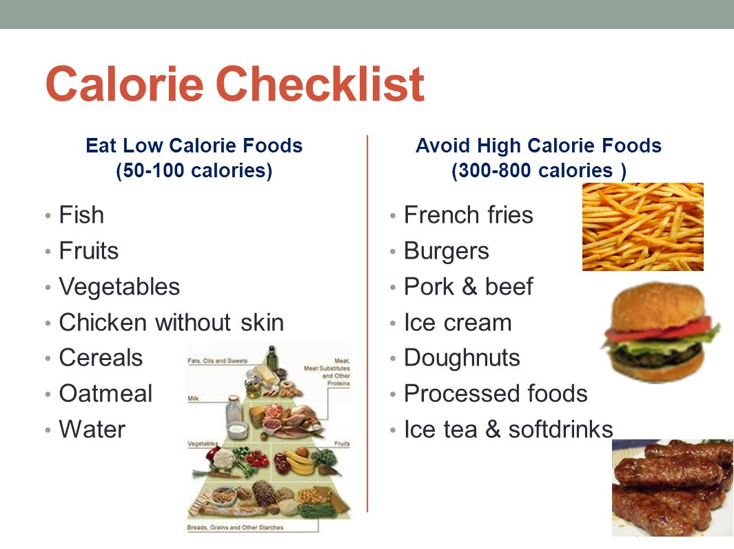 Calorie Checklist Eat Low Calorie Foods (50-100 calories) Fish Fruits Vegetables Chicken without skin Cereals Oatmeal Water Avoid High Calorie Foods (300-800 calories ) French fries Burgers Pork & beef Ice cream Doughnuts Processed foods Ice tea & softdrinks
