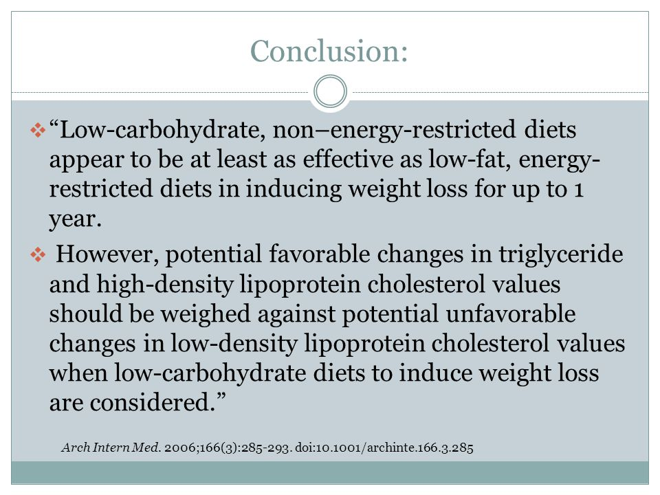 Conclusion:  Low-carbohydrate, non–energy-restricted diets appear to be at least as effective as low-fat, energy- restricted diets in inducing weight loss for up to 1 year.